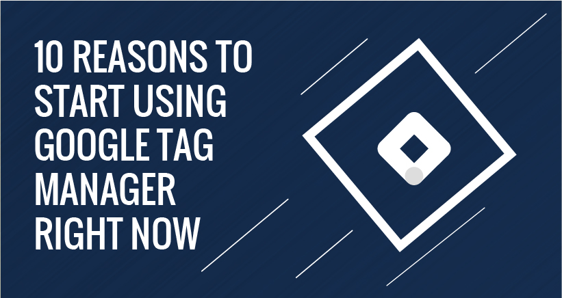 10 REASONS TO START USING GOOGLE TAG MANAGER RIGHT NOW
