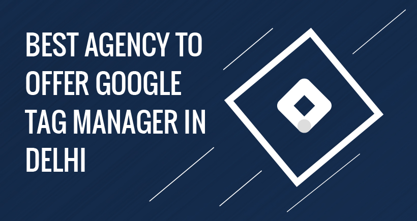 BEST AGENCY TO OFFER GOOGLE TAG MANAGER IN DELHI